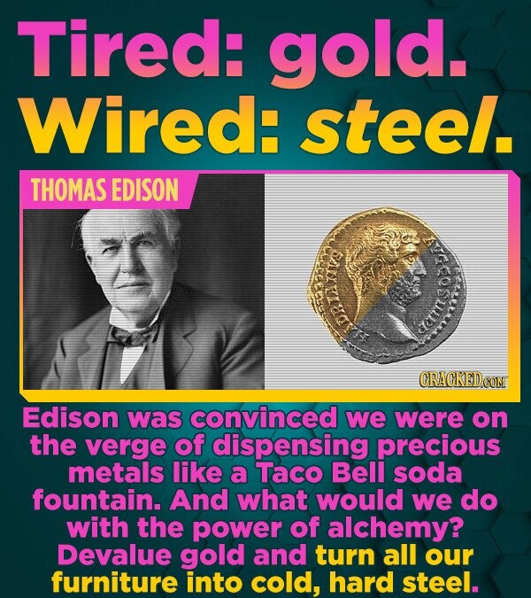 Tired: gold. Wired: steel. THOMAS EDISON CRACKED CON Edison was convinced we were on the verge of dispensing precious metals like a Taco Bell soda fou