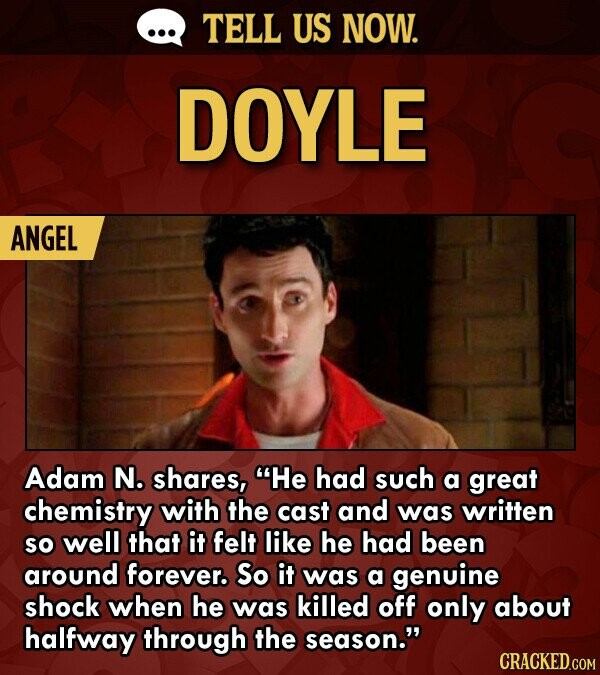 TELL US NOW. DOYLE ANGEL Adam N. shares, He had such a great chemistry with the cast and was written So well that it felt like he had been around forever. So it was a genuine shock when he was killed off only about halfway THROugh the season.