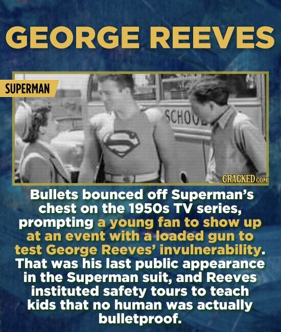 GEORGE REEVES SUPERMAN SCHO CRACKED.COM Bullets bounced off Superman's chest on the 1950s TV series, prompting a young fan to show up at an event with