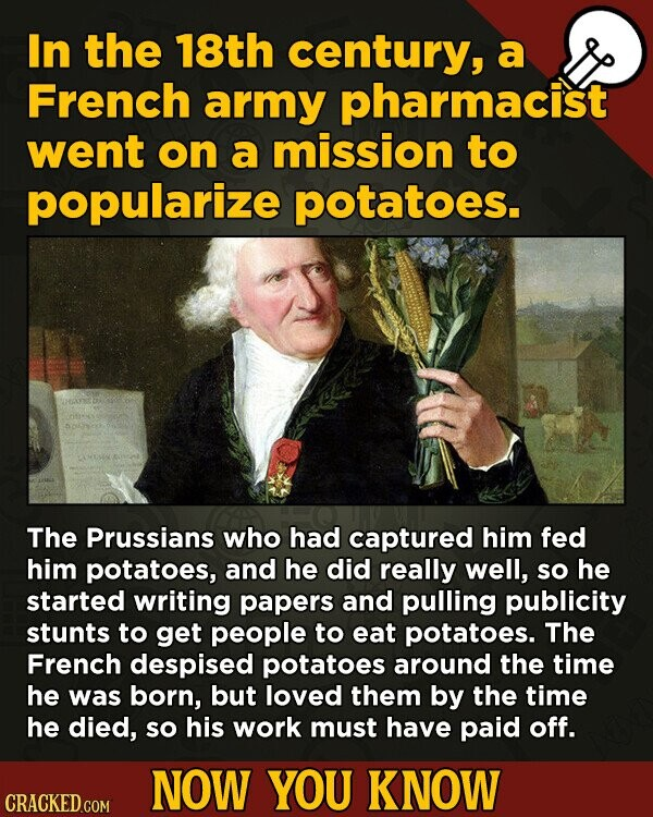 In the 18th century, a French army pharmacist went on a mission to popularize potatoes. The Prussians who had captured him fed him potatoes, and he di