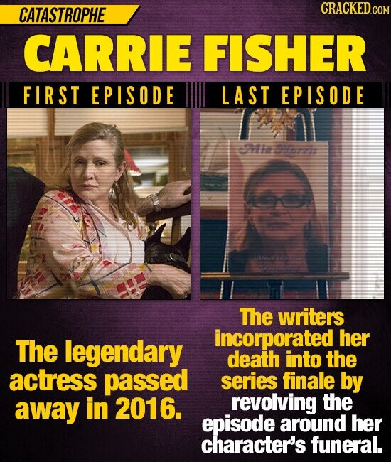 CATASTROPHE CRACKEDO CARRIE FISHER FIRST EPISODE LAST EPISODE Mia Vrtih et The writers incorporated her The legendary death into the actress passed series finale by away in 2016. revolving the episode around her character's funeral.