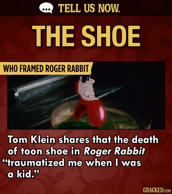 TELL US NOW. THE SHOE WHO FRAMED ROGER RABBIT Tom Klein shares that the death of toon shoe in Roger Rabbit traumatized me when I was a kid. CRACKED.COM