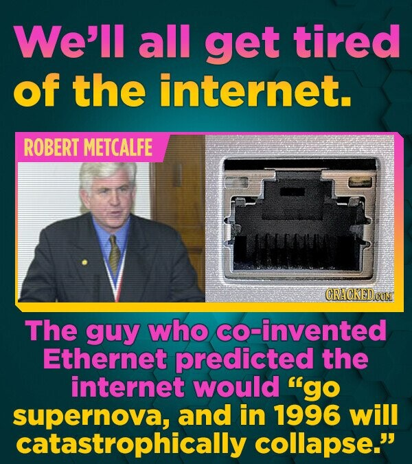 We'll all get tired of the internet. ROBERT METCALFE The guy who co-invented Ethernet predicted the internet would go supernova, and in 1996 will cat