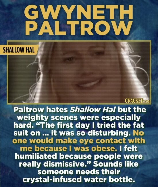 GWYNETH PALTROW SHALLOW HAL CRACKEDOON Paltrow hates Shallow Hal but the weighty scenes were especially hard. The first day I tried the fat suit on .