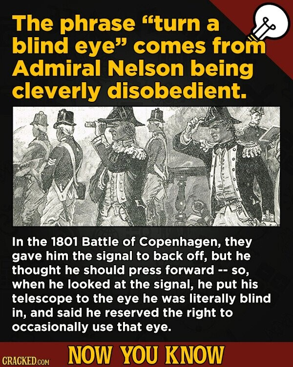 The phrase turn a blind eye comes from Admiral Nelson being cleverly disobedient. In the 1801 Battle of Copenhagen, they gave him the signal to back