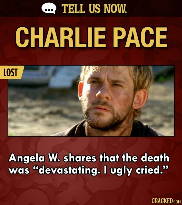 TELL US NOW. CHARLIE PACE LOST Angela W. shares that the death was devastating. I ugly cried.