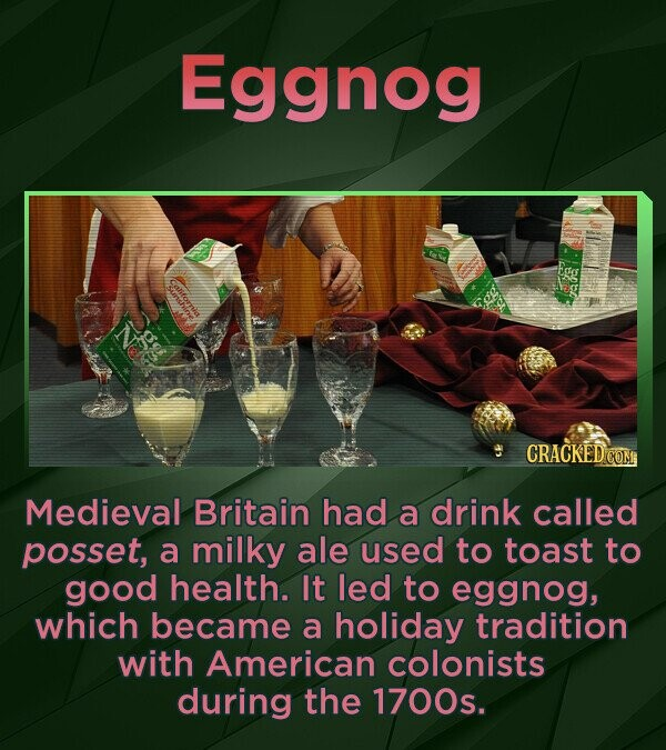 Eggnog Medieval Britain had a drink called posset, a milky ale used to toast to good health. It led to eggnog, which became a holiday tradition with A