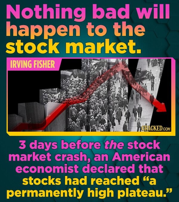 Nothing bad will happen to the stock market. IRVING FISHER CRACKED.GOM 3 days before the stock market crash, an American economist declared that stock