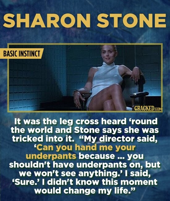 SHARON STONE BASIC INSTINCT It was the leg cross heard 'round the world and Stone says she was tricked into it. My director said, 'Can you hand me yo