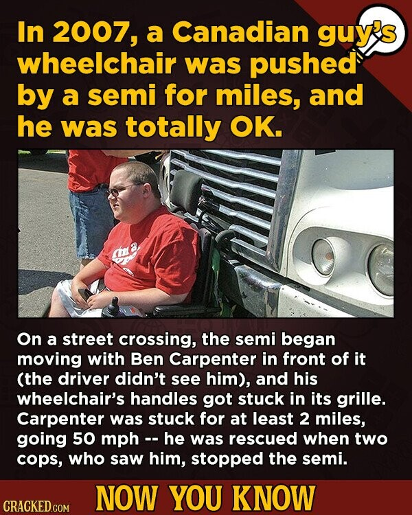 In 2007, a Canadian guy's wheelchair was pushed by a semi for miles, and he was totally OK. On a street crossing, the semi began moving with Ben Carpe