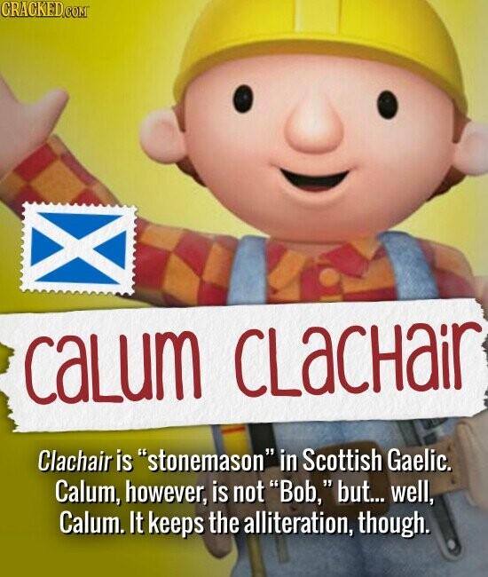 CALUM CLACHAIR Clachair is stonemason in Scottish Gaelic. Calum, however, is not Bob, but... well, Calum. It keeps the alliteration, though.