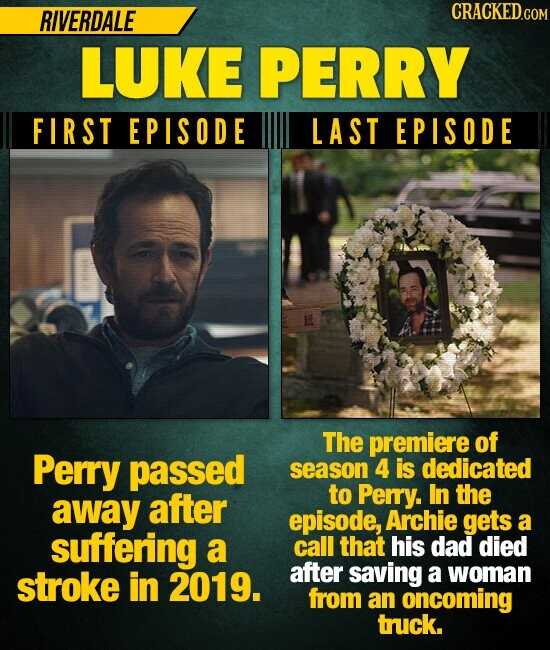 RIVERDALE CRACKED LUKE PERRY FIRST EPISODE LAST EPISODE The premiere of Perry passed season 4 is dedicated after to Perry. In the away episode, Archie gets a suffering a call that his dad died stroke in 2019. after saving a woman from an oncoming truck.