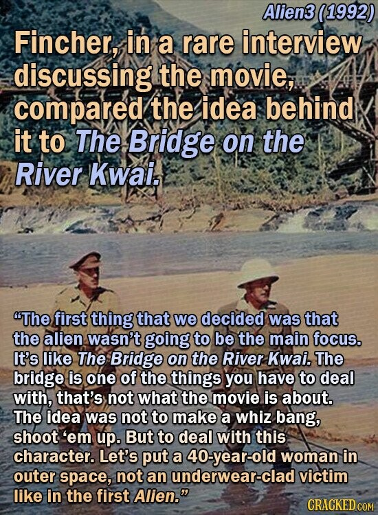 Alien3 (1992) Fincher, in a rare interview discussing the movie, compared the idea behind it to The Bridge on the River Kwais The first thing that we decided was that the alien wasn't going to be the main focus. It's like The Bridge on the River Kwai. The bridge is