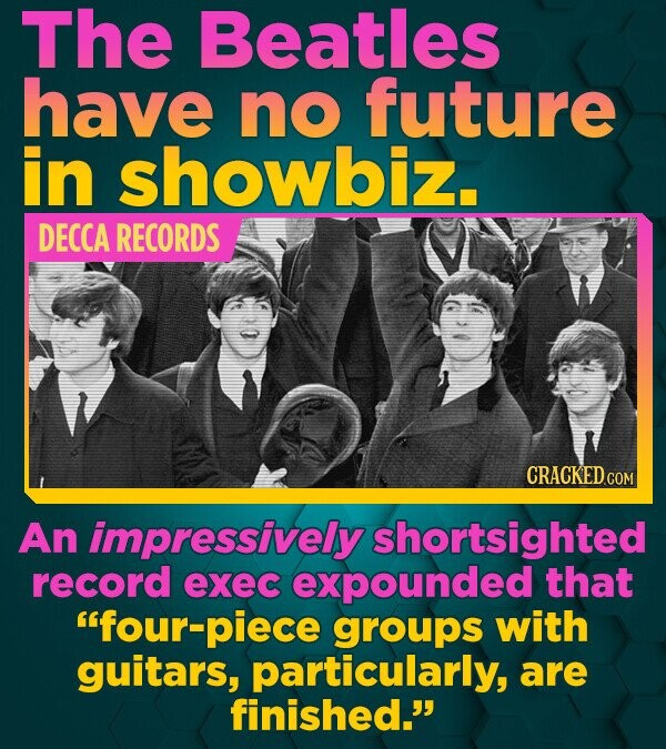 The Beatles have no future in showbiz. DECCA RECORDS An impressively shortsighted record exec expounded that four-piece groups with guitars, particul