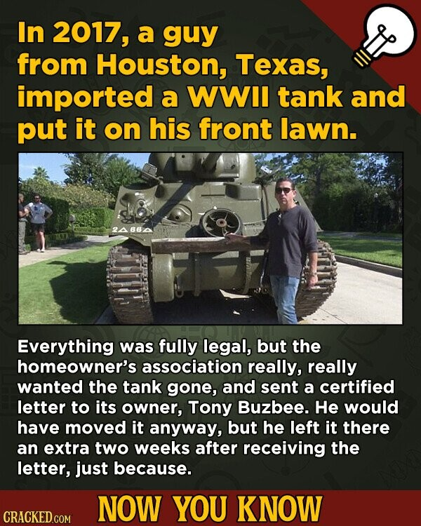 In 2017, a guy from Houston, Texas, imported a WWII tank and put it on his front lawn. 2A862 Everything was fully legal, but the homeowner's associati