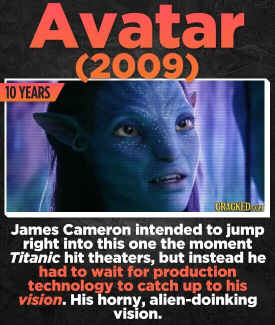 Avatar (2009) 10 YEARS CRACKED CO James Cameron intended to jump right into this one the moment Titanic hit theaters, but instead he had to wait for production technology to catch up to his vision. His horny, alien-doinking vision.