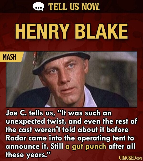 TELL US NOW. HENRY BLAKE MASH Joe C. tells US, It was such an unexpected twist, and even the rest of the cast weren't told about it before Radar came into the operating tent to announce it. Still a gut punch after all these years. CRACKED.COM