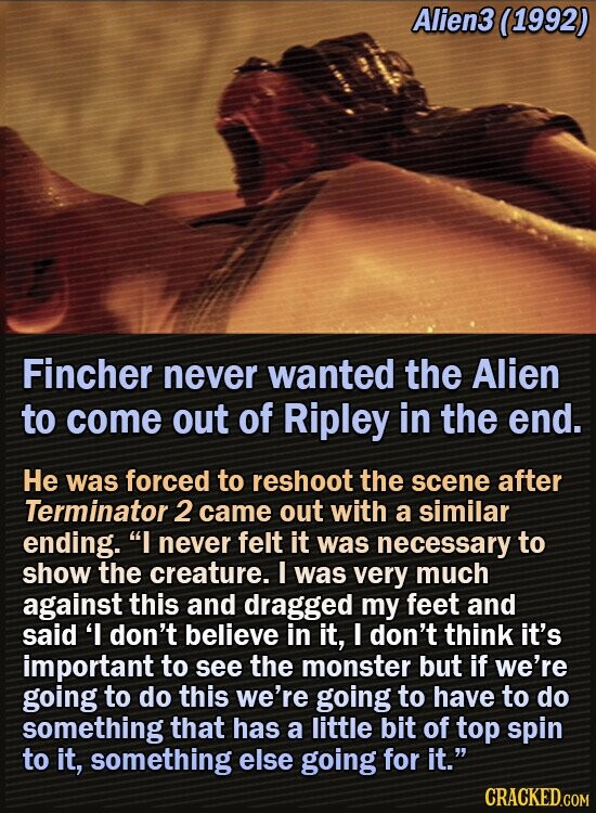 Alien3 (1992) Fincher never wanted the Alien to come out of Ripley in the end. He was forced to reshoot the scene after Terminator 2 came out with a similar ending. I never felt it was necessary to show the creature. I was very much against this and dragged my