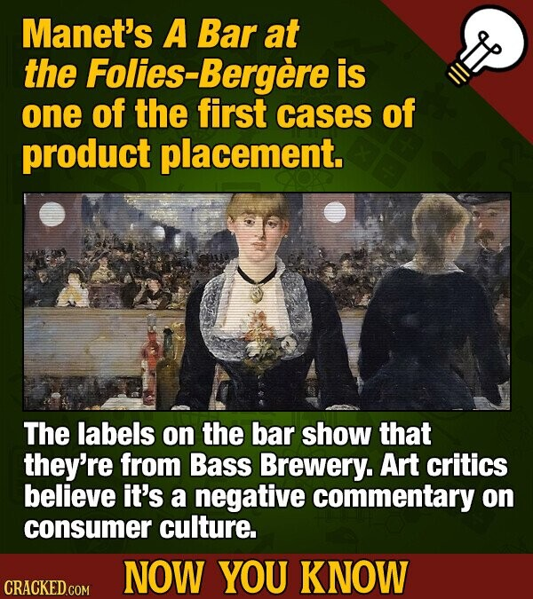 Manet's A Bar at the Folies-Bergere is one of the first cases of product placement. The labels on the bar show that they're from Bass Brewery. Art critics believe it's a negative commentary on consumer culture. NOW YOU KNOW CRACKED COM