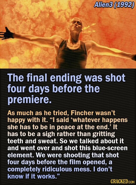 Alien3 (1992) The final ending was shot four days before the premiere. As much as he tried, Fincher wasn't happy with it. I said 'whatever happens she has to be in peace at the end.' It has to be a sigh rather than gritting teeth and sweat. So we talked