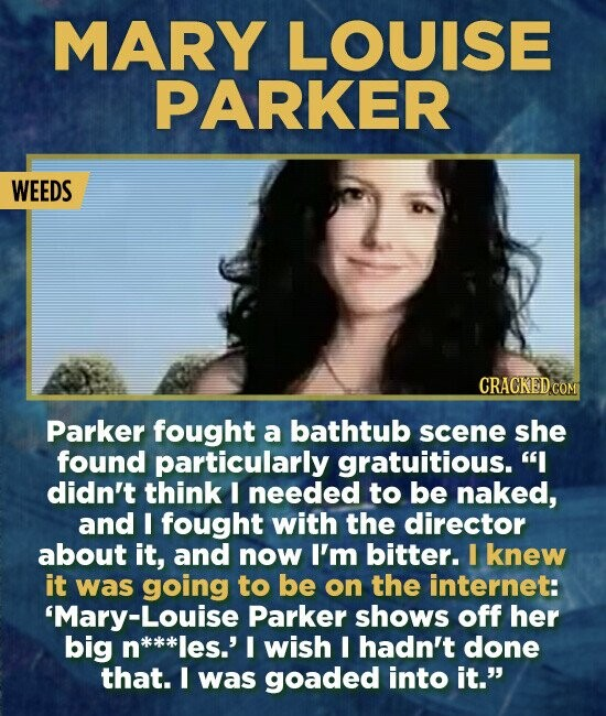 MARY LOUISE PARKER WEEDS CRACKEDCO Parker fought a bathtub scene she found particularly gratuitious. I didn't think I needed to be naked, and I fough