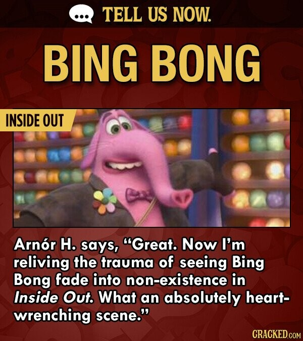 TELL US NOW. BING BONG INSIDE OUT Arnor H. says, Great. Now I'm reliving the trauma of seeing Bing Bong fade into non-existence in Inside Out. What an absolutely heart- wrenching scene. CRACKED.COM
