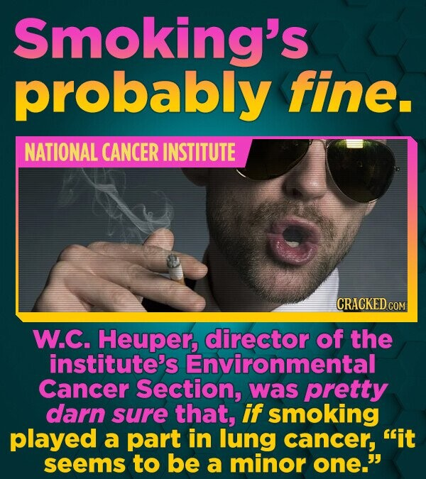 Smoking's probably fine. NATIONAL CANCER INSTITUTE CRACKED COM W.C. Heuper, director of the institute's Environmental Cancer Section, was pretty darn