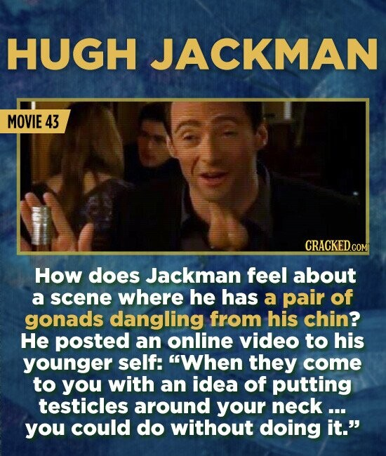 HUGH JACKMAN MOVIE 43 CRACKED.COM How does Jackman feel about a scene where he has a pair of gonads dangling from his chin? He posted an online video