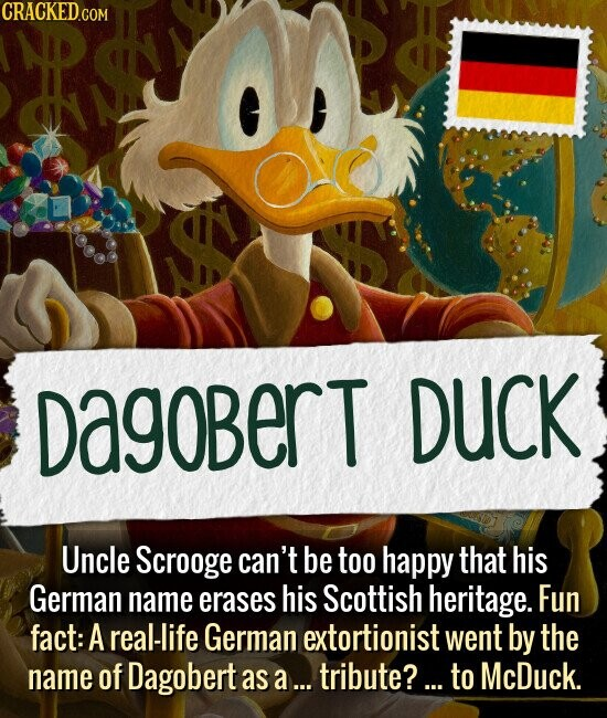 Dagobert Duck Uncle Scrooge can't be too happy that his German name erases his Scottish heritage. Fun fact: A real-life German extortionist went by the name of Dagobert as a... tribute?... to McDuck.