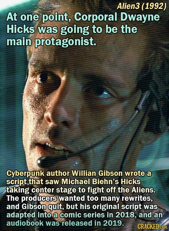 Alien3 (1992) At one point, Corporal Dwayne Hicks was going to be the main protagonist. Cyberpunk author Willian Gibson wrote a script that saw Michael Biehn's Hicks taking center stage to fight off the Aliens. The producers wanted too many rewrites, and Gibson quit, but his original script was adapted