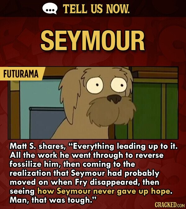 TELL US NOW. SEYMOUR FUTURAMA Matt S. shares, Everything leading up to it. All the work he went through to reverse fossilize him, then coming to the realization that Seymour had probably moved on when Fry disappeared, then seeing how Seymour never gave up hope. Man, that was tough.
