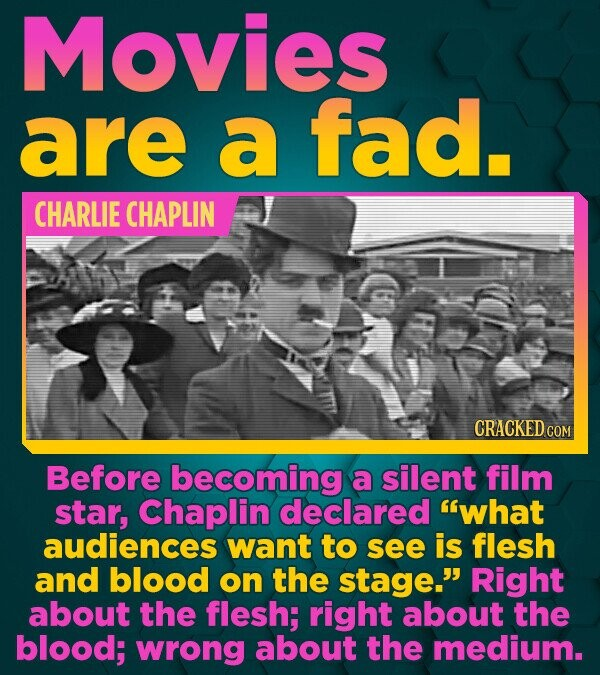 Movies are a fad. CHARLIE CHAPLIN CRACKED COM Before becoming a silent film star, Chaplin declared what audiences want to see is flesh and blood on t