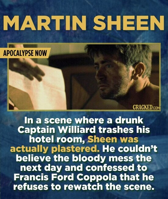 MARTIN SHEEN APOCALYPSE NOW In a scene where a drunk Captain Williard trashes his hotel room, Sheen was actually plastered. He couldn't believe the bl