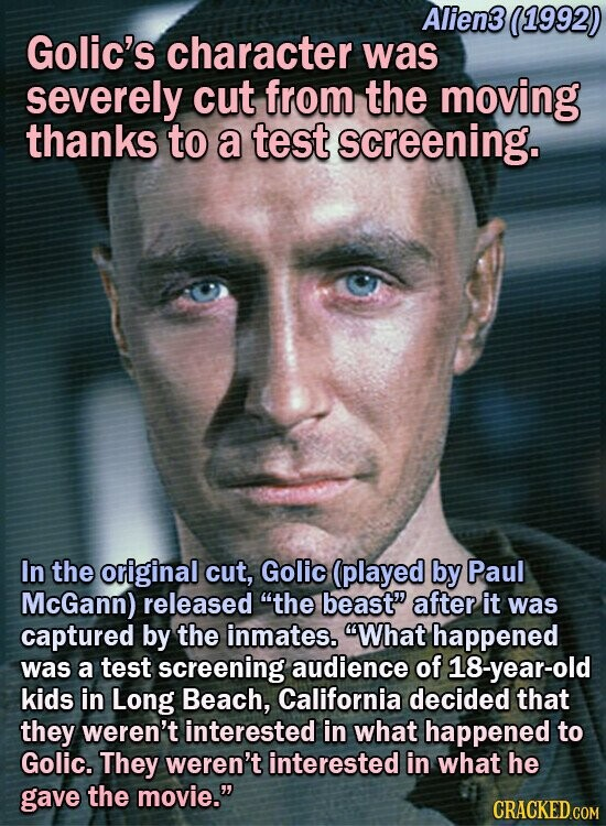 Alien3 11992) Golic's character was severely cut from the moving thanks to a test screening. In the original cut, Golic (played by Paul McGann) released the beast after it was captured by the inmates. What happened was a test screening audience of 18-year-old kids in Long Beach, California decided that