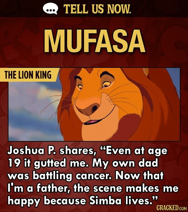 TELL US NOW. MUFASA THE LION KING Joshua P. shares, Even at age 19 it gutted me. My own dad was battling cancer. Now that I'm a father, the scene makes me happy because Simba lives. CRACKED.COM