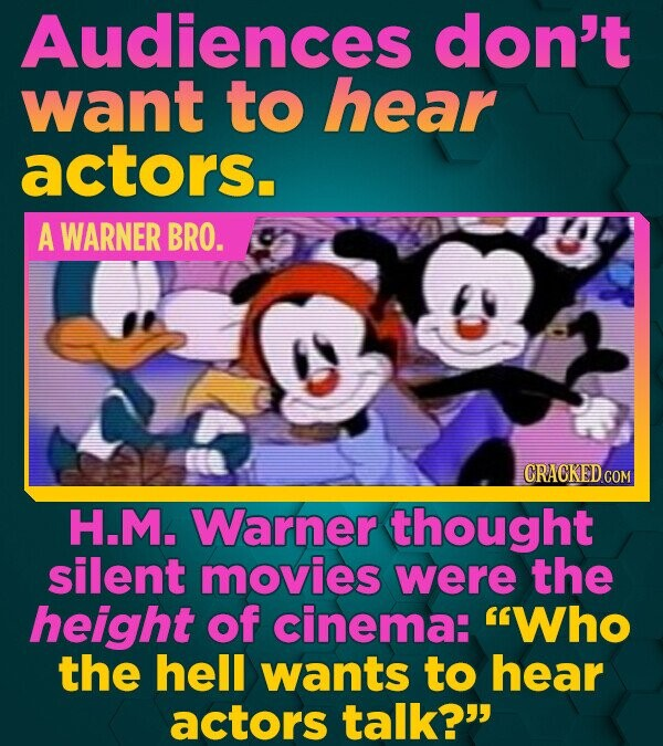 Audiences don't want tO hear actors. A WARNER BRO. H.M. Warner thought silent movies were the height of cinema: Who the hell wants to hear actors tal