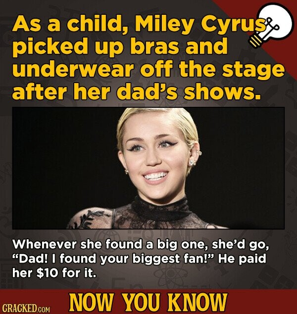 As a child, Miley Cyrus picked up bras and underwear off the stage after her dad's shows. Whenever she found a big one, she'd go, Dad! I found your b