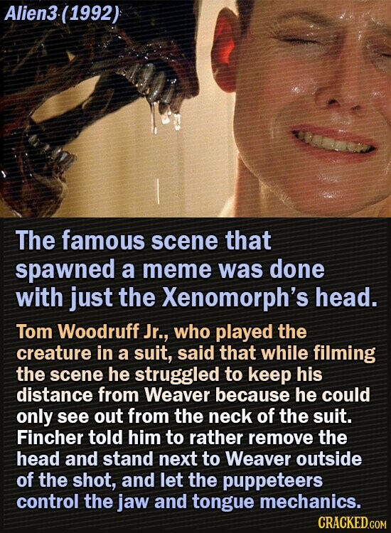 Alien3.(1992) I The famous scene that spawned a meme was done with just the Xenomorph's head. Tom Woodruff Jr., who played the creature in a suit, said that while filming the scene he struggled to keep his distance from Weaver because he could only see out from the neck of