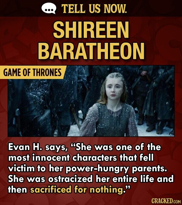 TELL US NOW. SHIREEN BARATHEON GAME OF THRONES Evan H. says, She was one of the most innocent characters that fell victim to her power-hungry parents. She was ostracized her entire life and then sacrificed for nothing. CRACKED.COM