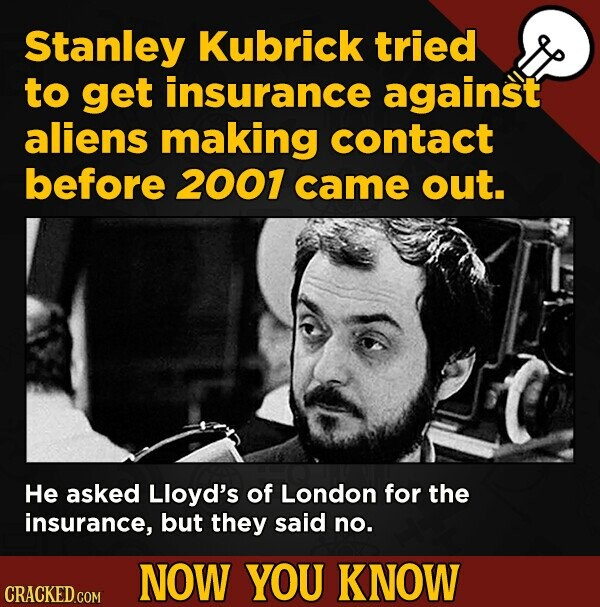 Stanley Kubrick tried to get insurance against aliens making contact before 2001 came out. He asked Lloyd's of London for the insurance, but they said