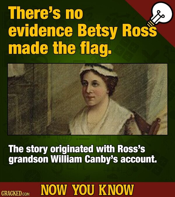 There's no evidence Betsy Ross made the flag. The story originated with Ross's grandson William Canby's account. NOW YOU KNOW CRACKED COM