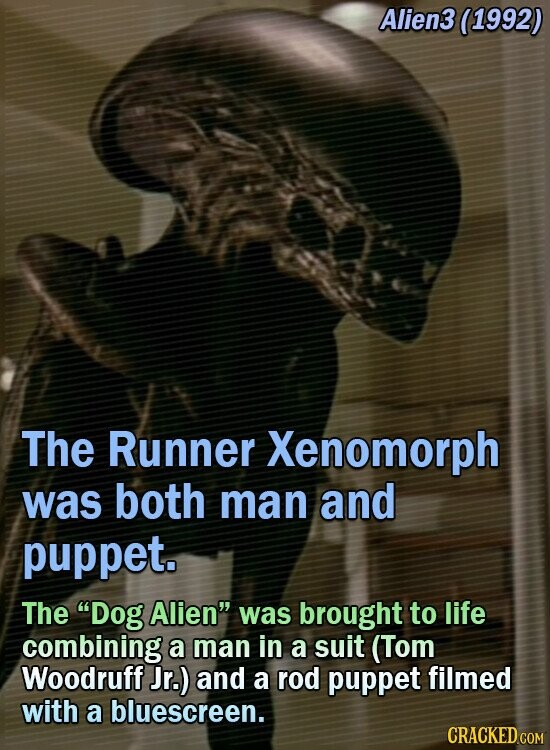 Alien3 (1992) The Runner Xenomorph was both man and puppet. The Dog Alien was brought to life combining a man in a suit (Tom Woodruff Jr.) and a rod puppet filmed with a bluescreen.