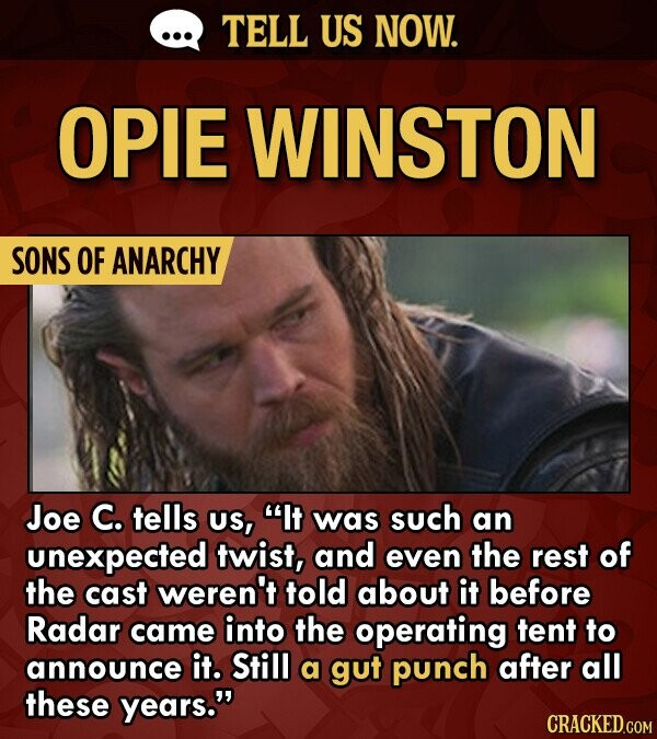 TELL US NOW. OPIE WINSTON SONS OF ANARCHY Joe C. tells US, It was such an unexpected twist, and even the rest of the cast weren't told about it before Radar came into the operating tent to announce it. Still a gut punch after all these years. CRACKED.COM