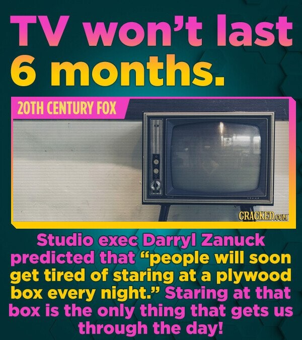 TV won't last 6 months. 2OTH CENTURY FOX CRACKED COM Studio exec Darryl Zanuck predicted that people will soon get tired of staring at a plywood box