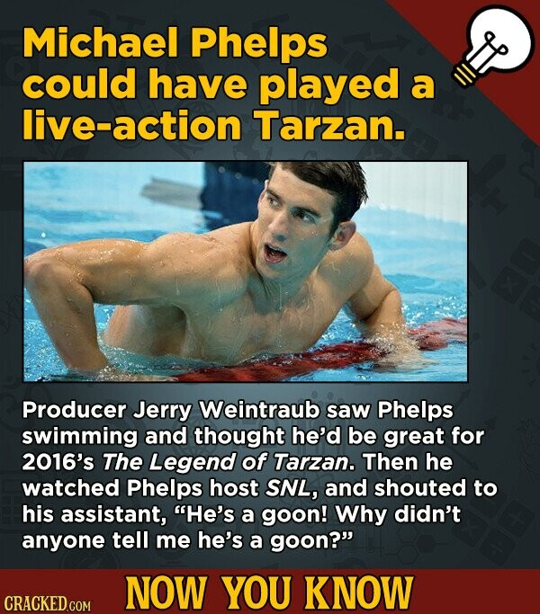 Michael Phelps could have played a live-action Tarzan. Producer Jerry Weintraub saw Phelps swimming and thought he'd be great for 2016's The Legend of