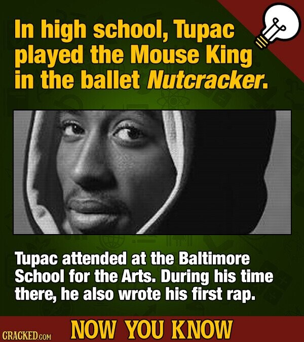 In high school, Tupac played the Mouse King in the ballet Nutcracker. Tupac attended at the Baltimore School for the Arts. During his time there, he also wrote his first rap. NOW YOU KNOW CRACKED COM