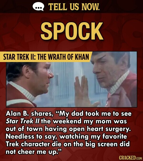 TELL US NOW. SPOCK STAR TREK II: THE WRATH OF KHAN Alan B. shares, My dad took me to see Star Trek II the weekend my mom was out of town having open heart surgery. Needless to say, watching my favorite Trek character die on the big screen did not