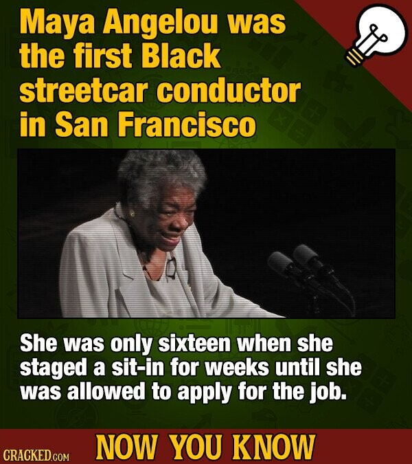 Maya Angelou was the first Black streetcar conductor in San Francisco She was only sixteen when she staged a sit-in for weeks until she was allowed to apply for the job. NOW YOU KNOW CRACKED COM