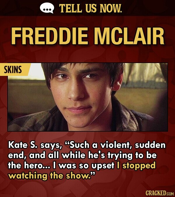 TELL US NOW. FREDDIE MCLAIR SKINS Kate S. says, Such a violent, sudden end, and all while he's trying to be the hero... was SO upset I stopped watching the show.