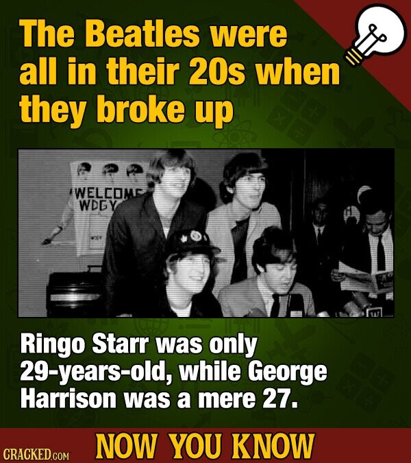 The Beatles were all in their 20s when they broke up WELCOM WDGY Ringo Starr was only 29-years-old, while George Harrison was a mere 27. NOW YOU KNOW CRACKED COM